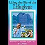 Living the Life of the Lifegiver: Thoughts From the Mount of Blessing & Christ's Object Lessons | Ellen G. White