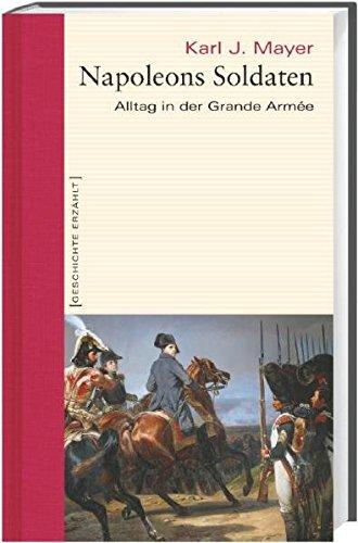 Napoleons Soldaten. Alltag in der Grande Armée. Geschichte erzählt: Bd 12