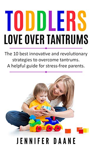 TODDLERS. LOVE OVER TANTRUMS: The 10 best innovative and revolutionary strategies to overcome tantrums. A helpful guide for stress-free parents. (Toddler ... Parenting. Parenting Emotional Kids) ()
