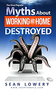 The Most Popular Myths About Working at Home Destroyed by [Lowery, Sean]