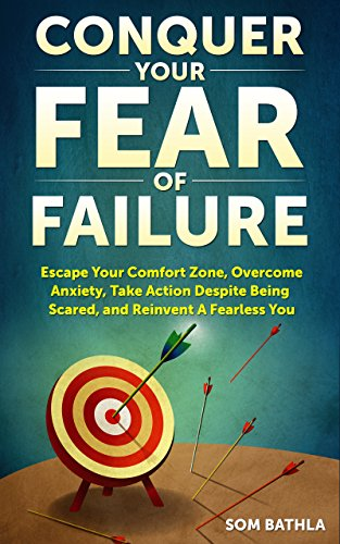Conquer Your Fear of Failure: Escape Your Comfort Zone, Overcome Anxiety, Take Action Despite Being Scared, and Reinvent A Fearless You by [Bathla, Som]