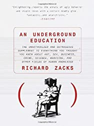 An Underground Education: The Unauthorized and Outrageous Supplement to Everything You Thought You Knew out Art, Sex, Business, Crime, Science, Medicine, and Other Fields of Human
