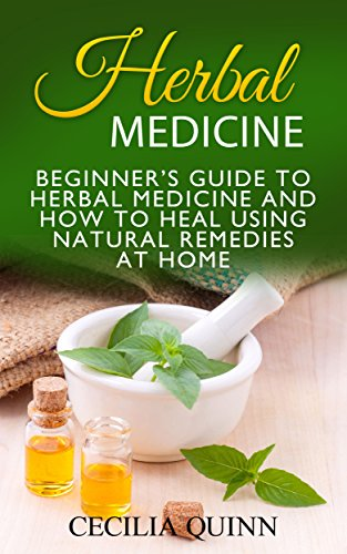 Herbal Medicine: Beginner's Guide to Herbal Medicine and How to Heal Using Natural Remedies at Home (Herbal Medicine, Natural Remedies, Natural Remedies at Home Book 1)
