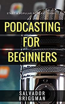 Podcasting for Beginners: Start, Grow and Monetize Your Podcast by [Briggman, Salvador]
