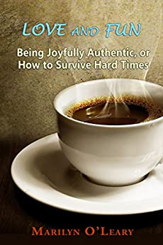 Love and Fun: Being Joyfully Authentic, or How to Survive Hard Times by [O'Leary, Marilyn]