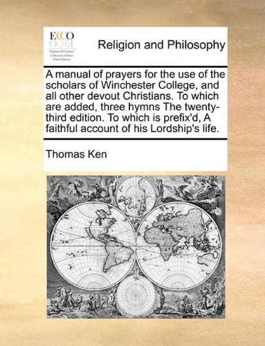 Read Online A manual of prayers for the use of the scholars of Winchester College, and all other devout Christians. To which are added, three hymns The ... A faithful account of his Lordship's life. PDF
