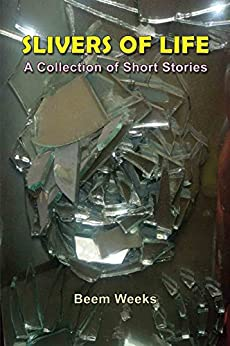Slivers of Life: A Collection of Short Stories by [Weeks, Beem]