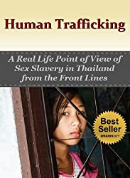 Human Trafficking: A Real Life Point of View of Sex Slavery in Thailand from the Front Lines (Sex Slaves, Trafficking Humans Book 2)
