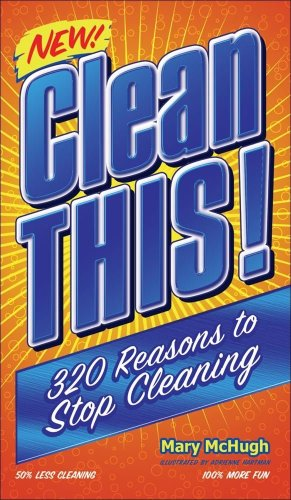 Clean This!: 320 Reasons to Stop Cleaning