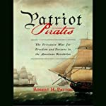 Patriot Pirates: The Privateer War for Freedom and Fortune in the American Revolution | Robert H. Patton