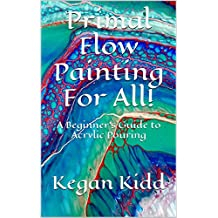Primal Flow Painting for All!: A Beginner's Guide to Acrylic Pouring