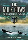 The Milk Cows: The U-Boat Tankers at War 1941 – 1945