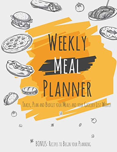 Weekly Meal Planner: Track, Plan and Budget your Meals and your Grocery List Weekly +BONUS: Recipes to Begin your Planning by Meal Planners