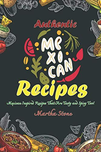 Authentic Mexican Recipes: Mexican Inspired Recipes That Are Tasty and Spicy Too! by Martha Stone