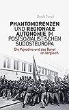 Phantomgrenzen und regionale Autonomie im postsozialistischen Südosteuropa: Die Vojvodina und das Banat im Vergleich (Phantomgrenzen im östlichen Europa)