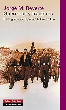 Guerreros y traidores: De la guerra de España a la Guerra Fría (Historia) eBook: Reverte, Jorge M.: Amazon.es: Tienda Kindle