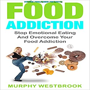 Food Addiction: Stop Emotional Eating and Overcome Your Food Addiction Hörbuch