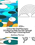 Colour Me Grief Recovery: 20 Ways to Help You Get Through the Bad Days Colouring Book (Self-Help Inky Art Therapy Colouring Book) (Volume 1)