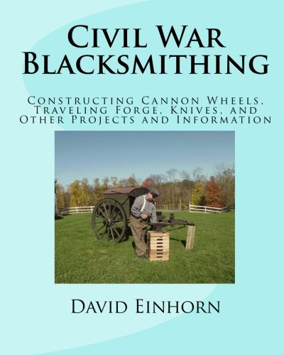 Civil War Blacksmithing: Constructing Cannon Wheels, Traveling Forge, Knives, and Other Projects and Information