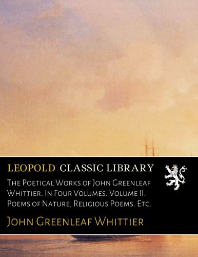 Download The Poetical Works of John Greenleaf Whittier. In Four Volumes. Volume II. Poems of Nature, Religious Poems. Etc. pdf epub