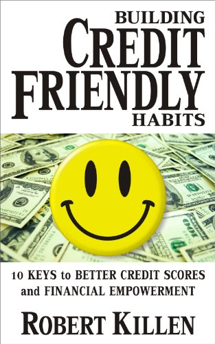 Building Credit Friendly Habits: 10 Keys to Better Credit Scores and Financial Empowerment