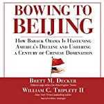 Bowing to Beijing: How Barack Obama Is Hastening America's Decline and Ushering a Century of Chinese Domination | Brett M. Decker,William C. Triplett II