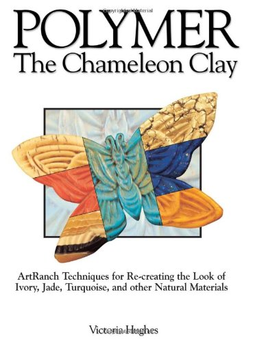 Polymer - The Chameleon Clay: ArtRanch Techniques for Re-creating the Look of Ivory, Jade, Turquoise, and Other Natural Materials by Krause Publications