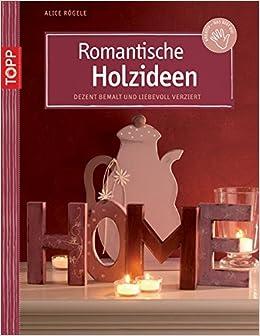 romantische holzideen dezent bemalt und liebevoll verziert amazonde alice rgele bcher