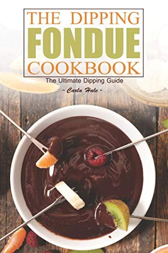 The Dipping Fondue Cookbook: The Ultimate Dipping Guide by Carla Hale