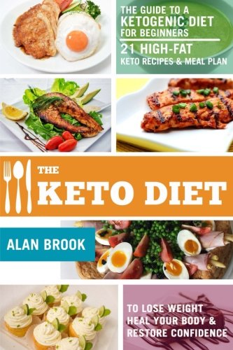 The Keto Diet. The Guide to a Ketogenic Diet for Beginners. 21 High-Fat Keto Recipes & Meal Plan. To Lose Weight Heal Your Body & Restore Confidence by Alan Brook