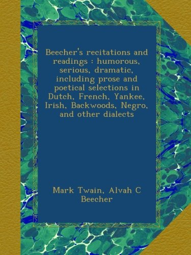Beecher's recitations and readings : humorous, serious, dramatic, including prose and poetical selections in Dutch, French, Yankee, Irish, Backwoods, Negro, and other dialects pdf