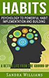 Habits: Psychology to Powerful Habit Implementation and Building a Better Life from the Ground Up (Personal Development, Healthy habits, Creating Habits, ... Time management, Self Improvement Book 1)