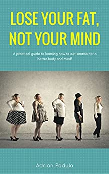 LOSE YOUR FAT, NOT YOUR MIND: A practical guide to learning how to eat SMARTER for a better body & mind! by [Padula, Adrian]