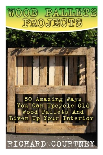 Wood Pallets Projects: 50 Amazing Ways You Can Upcycle Old Wood Pallets And Liven Up Your Interior: (Household Hacks, DIY Projects, Woodworking, DIY Ideas)