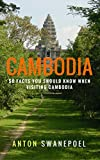 Cambodia: 50 Facts You Should Know When Visiting Cambodia (Travel Tips Book 5)