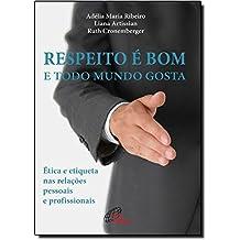 Respeito É Bom e Todo Mundo Gosta. Ética e Etiqueta nas Relações Pessoais e Profissionais