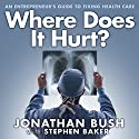 Where Does It Hurt?: An Entrepreneur's Guide to Fixing Health Care Audiobook by Jonathan Bush, Stephen Baker Narrated by Patrick Lawlor