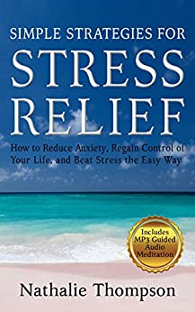 Simple Strategies for Stress Relief: How to Reduce Anxiety, Regain Control of Your Life, and Beat Stress the Easy Way by [Thompson, Nathalie]