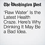 'Raw Water' Is the Latest Health Craze. Here's Why Drinking It May Be a Bad Idea. | Lindsey Bever