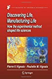 Discovering Life, Manufacturing Life : How the Experimental Method Shaped Life Sciences, Vignais, Pierre V. and Vignais, Paulette M., 9401782032