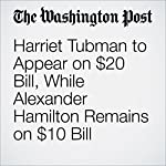 Harriet Tubman to Appear on $20 Bill, While Alexander Hamilton Remains on $10 Bill | Ana Swanson,Abby Ohlheiser
