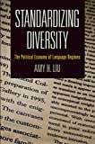 Standardizing Diversity : The Political Economy of Language Regimes, Liu, Amy H., 0812246721