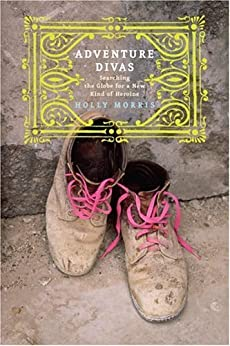 Adventure Divas: Searching the Globe for a New Kind of Heroine by [Morris, Holly]