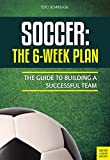 Soccer: The 6-Week Plan: The Guide to Building a Successful Team