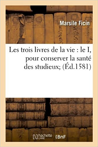 Les Trois Livres de La Vie: Le I, Pour Conserver La Sante Des Studieux; (Ed.1581) (Sciences)