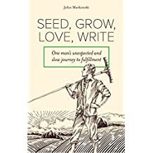 Seed, Grow, Love, Write: One man's unexpected and slow journey to fulfillment