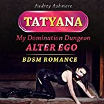 Tatyana: My Domination Dungeon Alter Ego: BDSM Romance | Audrey Ashmore