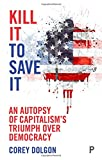 img - for Kill It to Save It: An Autopsy of Capitalism's Triumph over Democracy book / textbook / text book