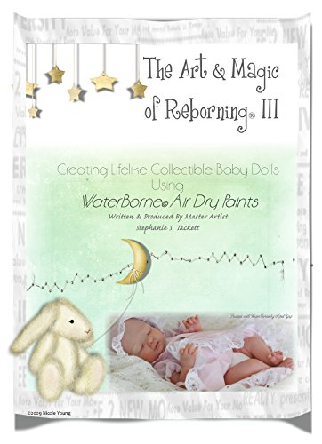 The Art & Magic of Reborning III-Creating Lifelike Collectible Baby Dolls Using WaterBorne Air Dry Paints (Doll Paint Reborn)
