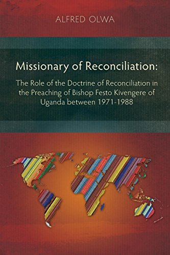Missionary of Reconciliation: The Role of the Doctrine of Reconciliation in the Preaching of Bishop Festo Kivengere of Uganda between 1971-1988